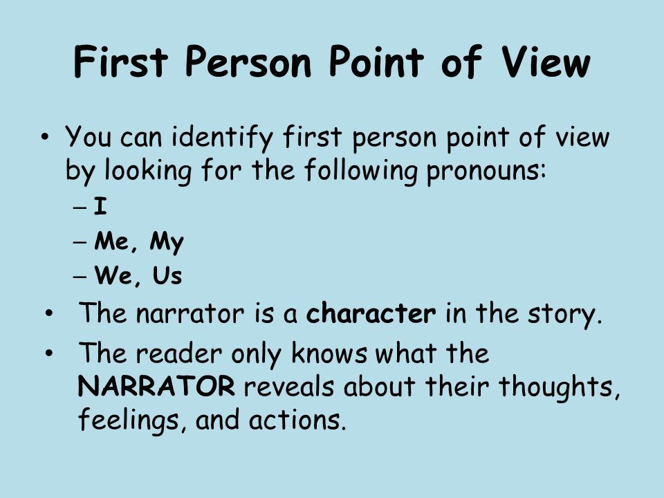 First Person Point of View You can identify first person point of view by looking for the following pronouns: – I – Me, My – We, Us The narrator is a character in the story.