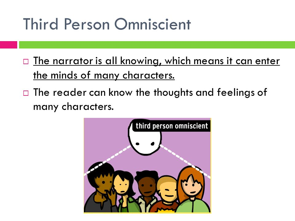 Third Person Omniscient  The narrator is all knowing, which means it can enter the minds of many characters.