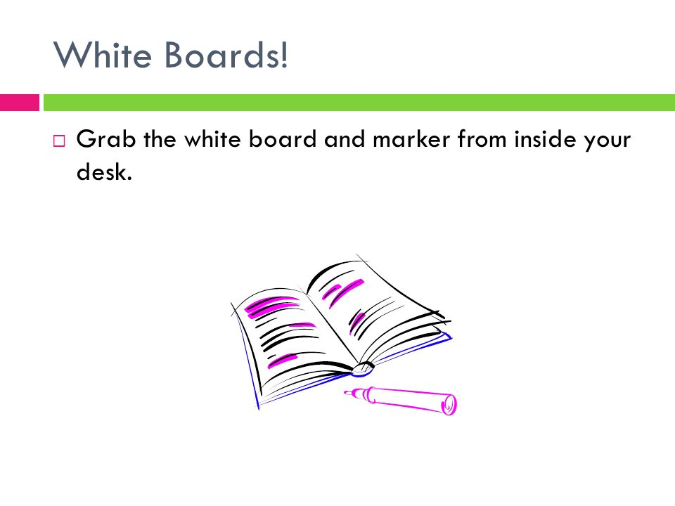 White Boards!  Grab the white board and marker from inside your desk.