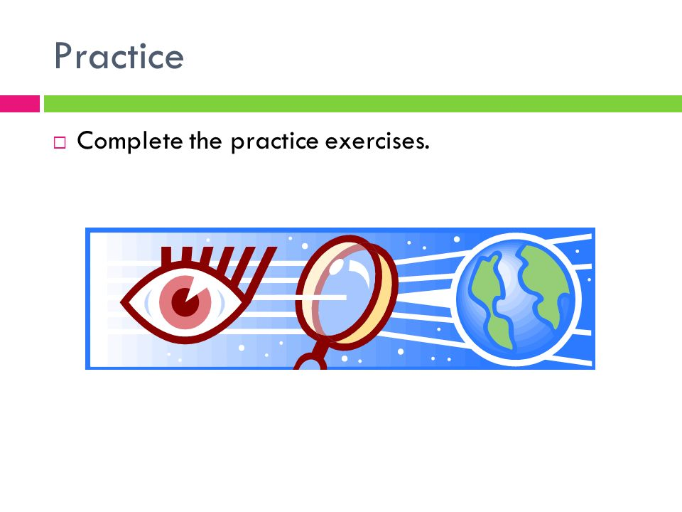 Practice  Complete the practice exercises.