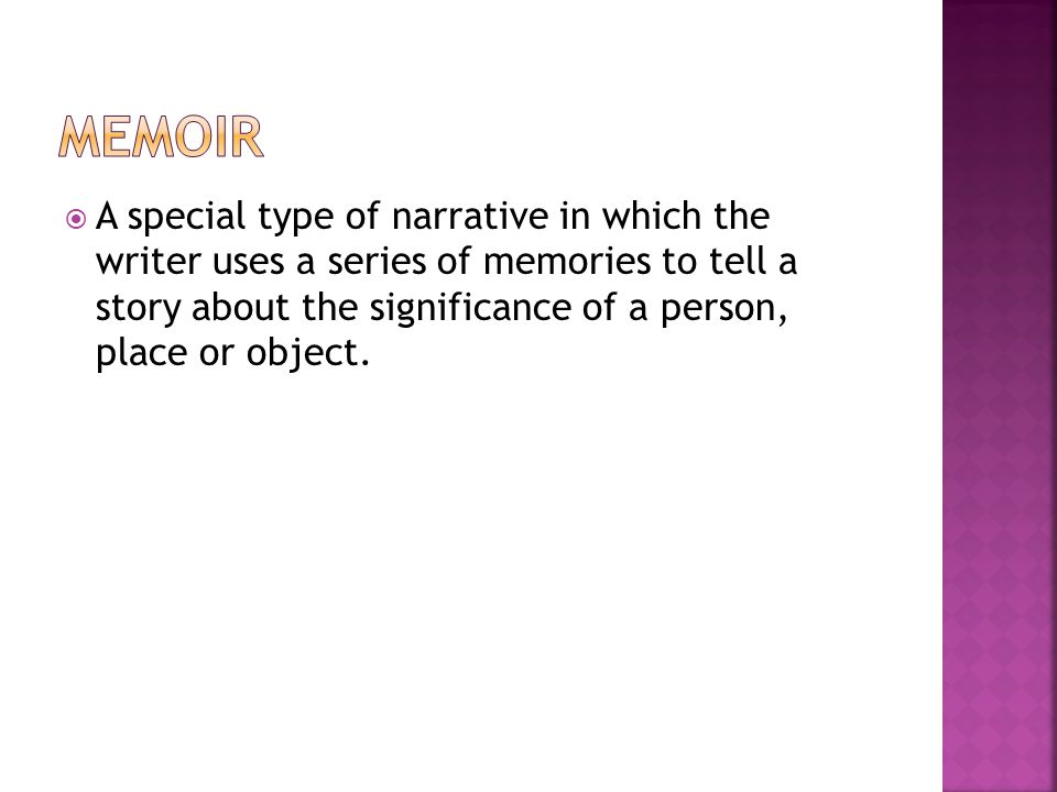  A special type of narrative in which the writer uses a series of memories to tell a story about the significance of a person, place or object.