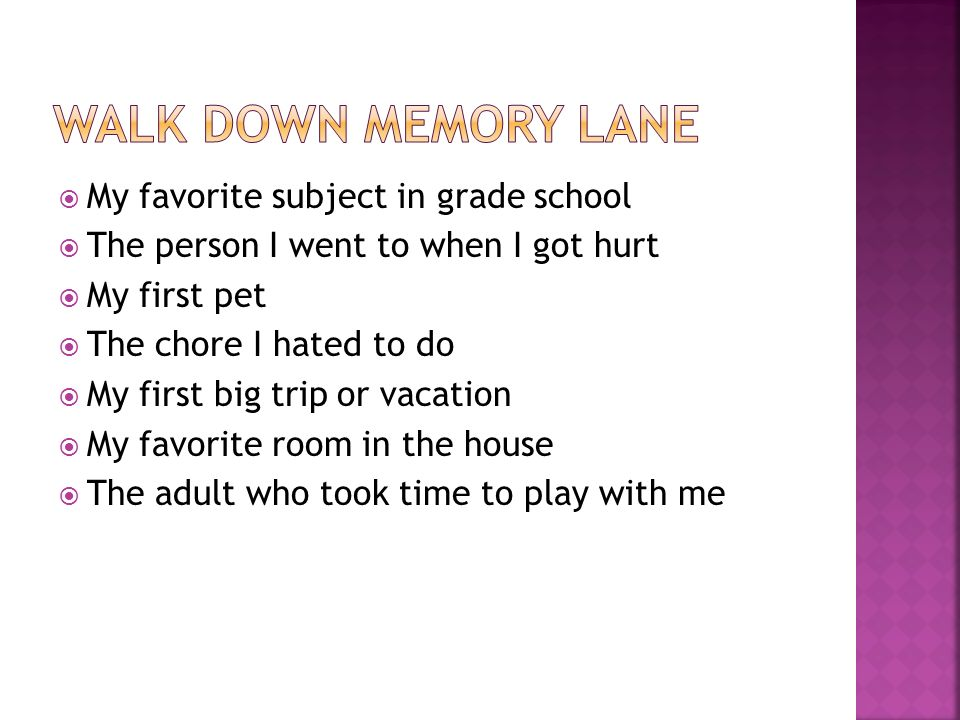  My favorite subject in grade school  The person I went to when I got hurt  My first pet  The chore I hated to do  My first big trip or vacation  My favorite room in the house  The adult who took time to play with me