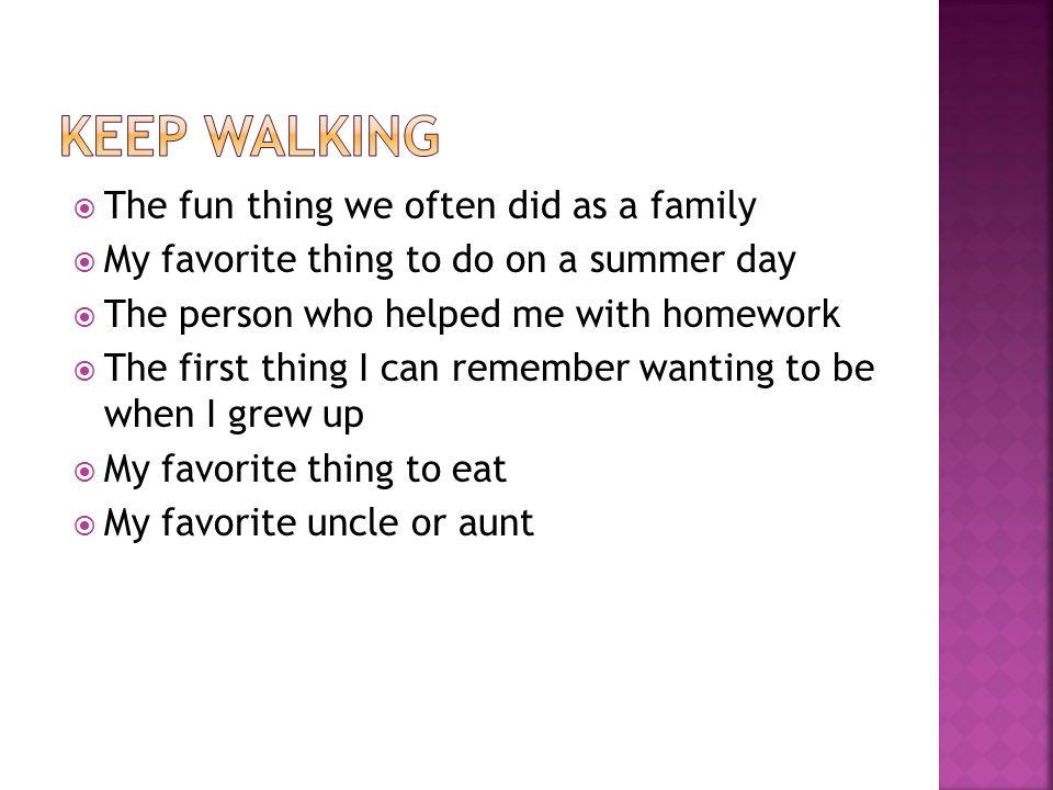  The fun thing we often did as a family  My favorite thing to do on a summer day  The person who helped me with homework  The first thing I can remember wanting to be when I grew up  My favorite thing to eat  My favorite uncle or aunt