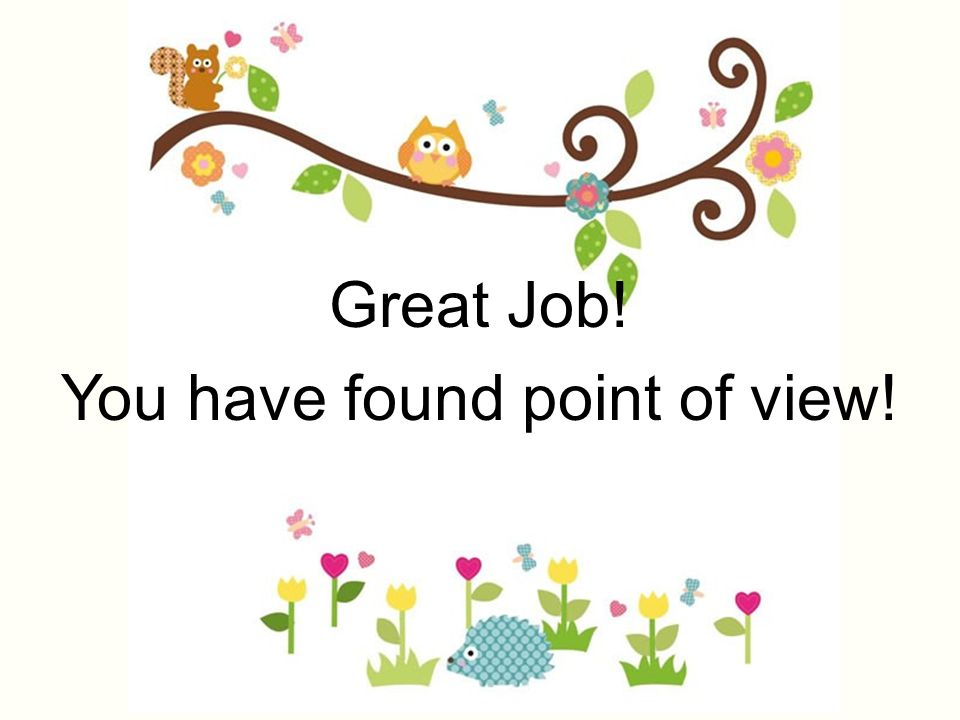 Great Job! You have found point of view!