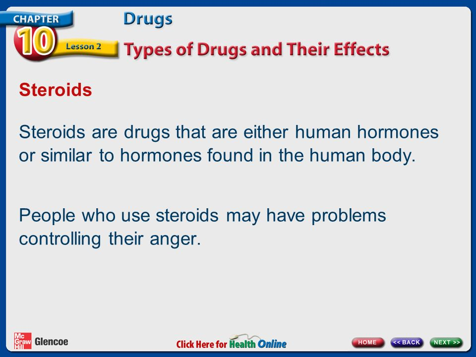 Steroids Steroids are drugs that are either human hormones or similar to hormones found in the human body.