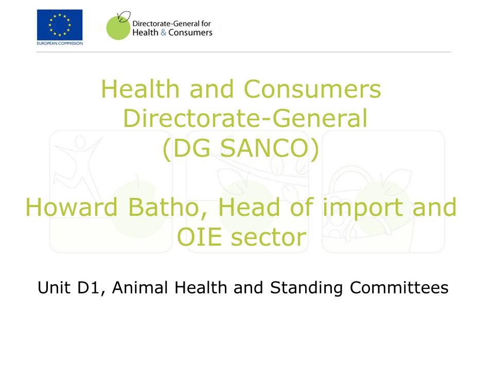 Health and Consumers Directorate-General (DG SANCO) Howard Batho, Head of import and OIE sector Unit D1, Animal Health and Standing Committees