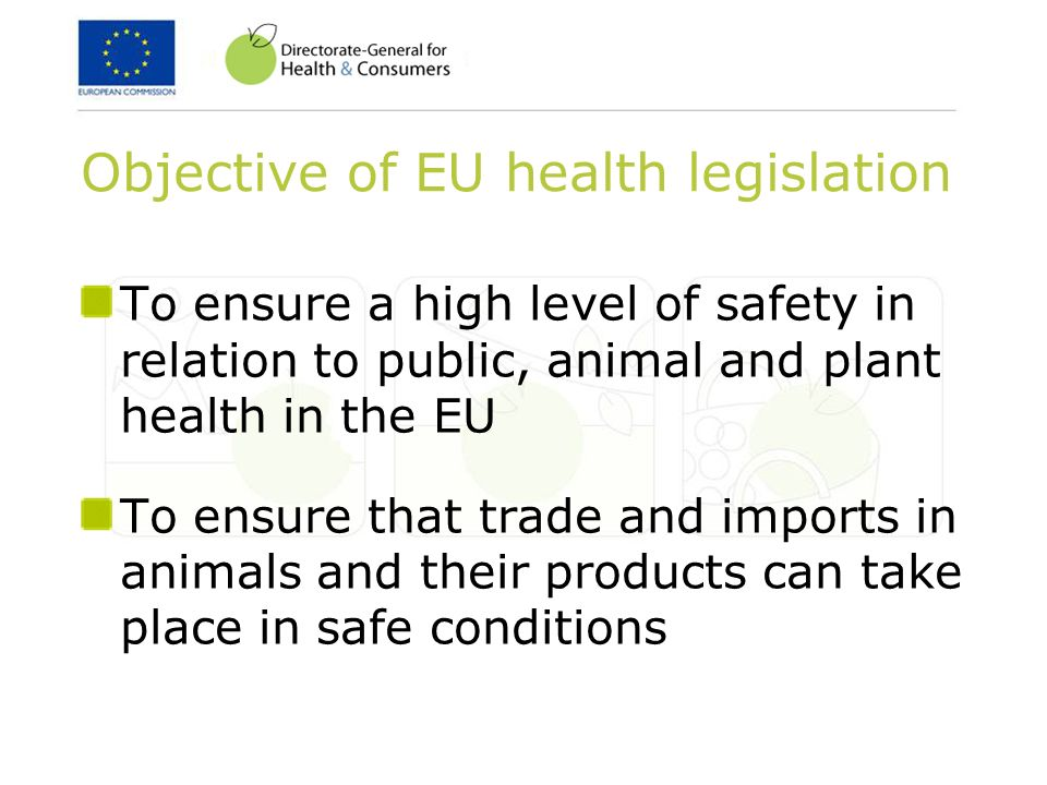 Objective of EU health legislation To ensure a high level of safety in relation to public, animal and plant health in the EU To ensure that trade and imports in animals and their products can take place in safe conditions