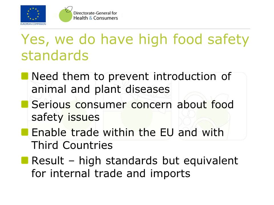 Yes, we do have high food safety standards Need them to prevent introduction of animal and plant diseases Serious consumer concern about food safety issues Enable trade within the EU and with Third Countries Result – high standards but equivalent for internal trade and imports