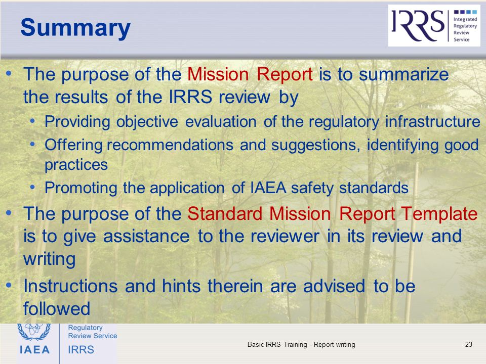 IAEA Summary The purpose of the Mission Report is to summarize the results of the IRRS review by Providing objective evaluation of the regulatory infrastructure Offering recommendations and suggestions, identifying good practices Promoting the application of IAEA safety standards The purpose of the Standard Mission Report Template is to give assistance to the reviewer in its review and writing Instructions and hints therein are advised to be followed Basic IRRS Training - Report writing23