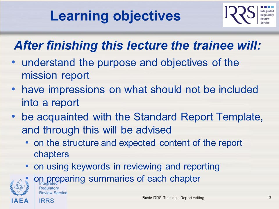 IAEA Learning objectives After finishing this lecture the trainee will: understand the purpose and objectives of the mission report have impressions on what should not be included into a report be acquainted with the Standard Report Template, and through this will be advised on the structure and expected content of the report chapters on using keywords in reviewing and reporting on preparing summaries of each chapter Basic IRRS Training - Report writing3