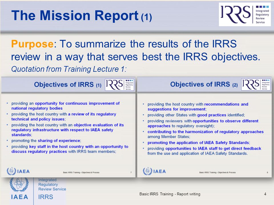 IAEA The Mission Report (1) Purpose: To summarize the results of the IRRS review in a way that serves best the IRRS objectives.