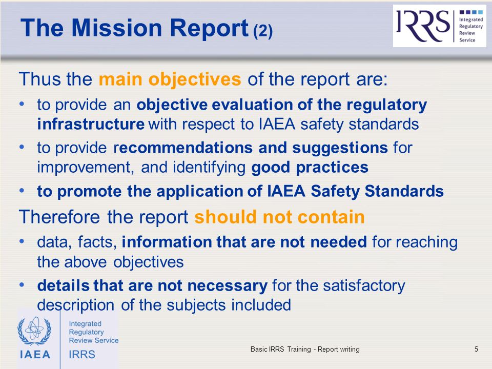 IAEA The Mission Report (2) Thus the main objectives of the report are: to provide an objective evaluation of the regulatory infrastructure with respect to IAEA safety standards to provide recommendations and suggestions for improvement, and identifying good practices to promote the application of IAEA Safety Standards Therefore the report should not contain data, facts, information that are not needed for reaching the above objectives details that are not necessary for the satisfactory description of the subjects included Basic IRRS Training - Report writing5