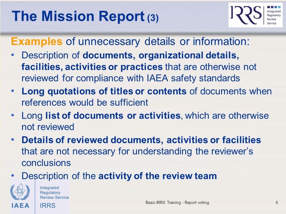 IAEA The Mission Report (3) Examples of unnecessary details or information: Description of documents, organizational details, facilities, activities or practices that are otherwise not reviewed for compliance with IAEA safety standards Long quotations of titles or contents of documents when references would be sufficient Long list of documents or activities, which are otherwise not reviewed Details of reviewed documents, activities or facilities that are not necessary for understanding the reviewer's conclusions Description of the activity of the review team Basic IRRS Training - Report writing6