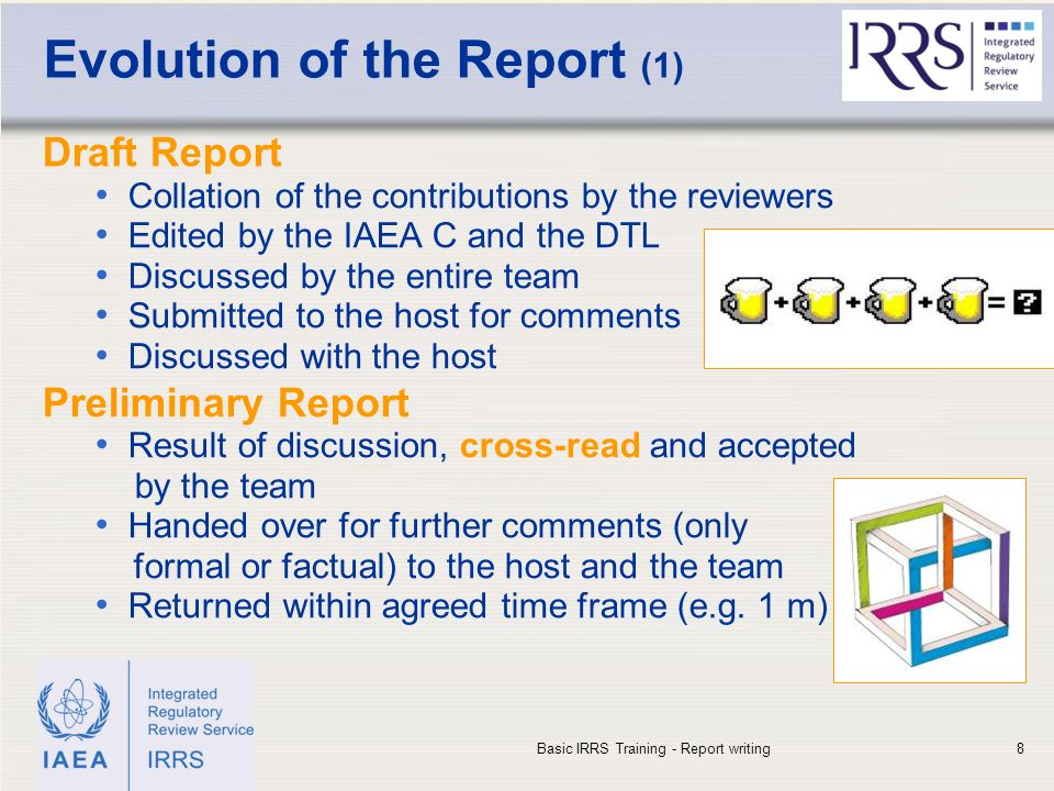 IAEA Evolution of the Report (1) Draft Report Collation of the contributions by the reviewers Edited by the IAEA C and the DTL Discussed by the entire team Submitted to the host for comments Discussed with the host Preliminary Report Result of discussion, cross-read and accepted by the team Handed over for further comments (only formal or factual) to the host and the team Returned within agreed time frame (e.g.
