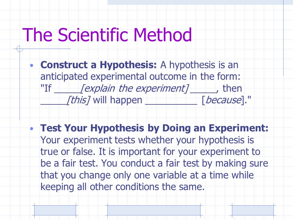 The Scientific Method Construct a Hypothesis: A hypothesis is an anticipated experimental outcome in the form: If _____[explain the experiment] _____, then _____[this] will happen __________ [because]. Test Your Hypothesis by Doing an Experiment: Your experiment tests whether your hypothesis is true or false.