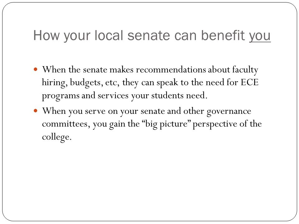 How your local senate can benefit you When the senate makes recommendations about faculty hiring, budgets, etc, they can speak to the need for ECE programs and services your students need.