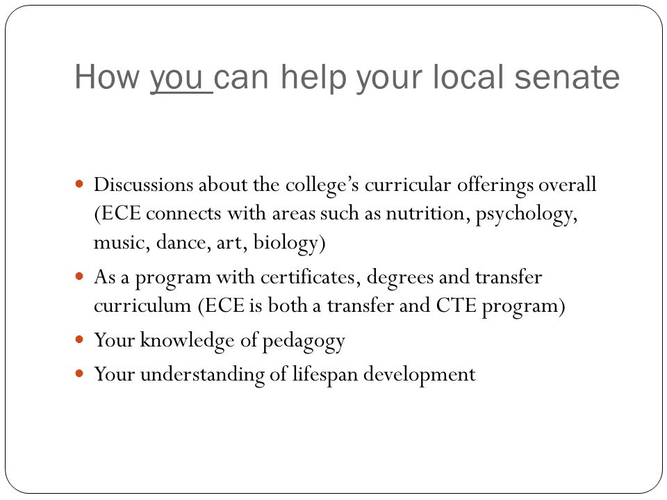 How you can help your local senate Discussions about the college's curricular offerings overall (ECE connects with areas such as nutrition, psychology, music, dance, art, biology) As a program with certificates, degrees and transfer curriculum (ECE is both a transfer and CTE program) Your knowledge of pedagogy Your understanding of lifespan development