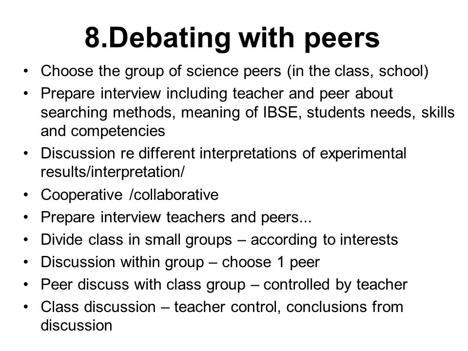8.Debating with peers Choose the group of science peers (in the class, school) Prepare interview including teacher and peer about searching methods, meaning of IBSE, students needs, skills and competencies Discussion re different interpretations of experimental results/interpretation/ Cooperative /collaborative Prepare interview teachers and peers...