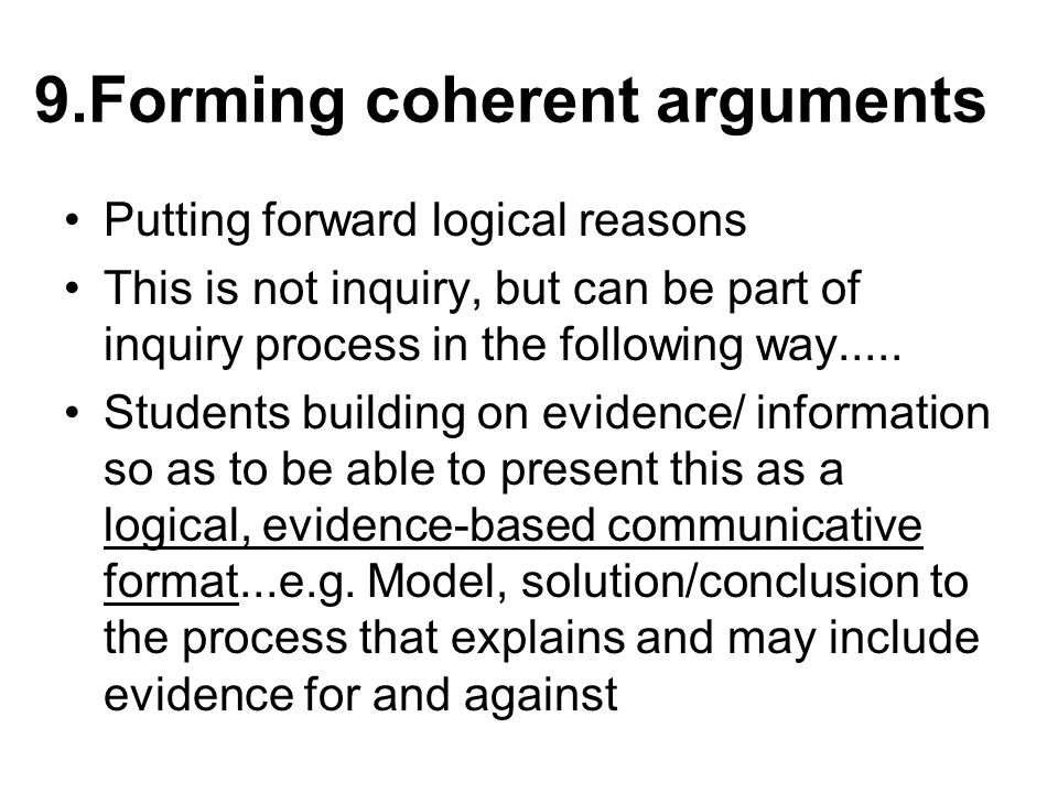 9.Forming coherent arguments Putting forward logical reasons This is not inquiry, but can be part of inquiry process in the following way.....