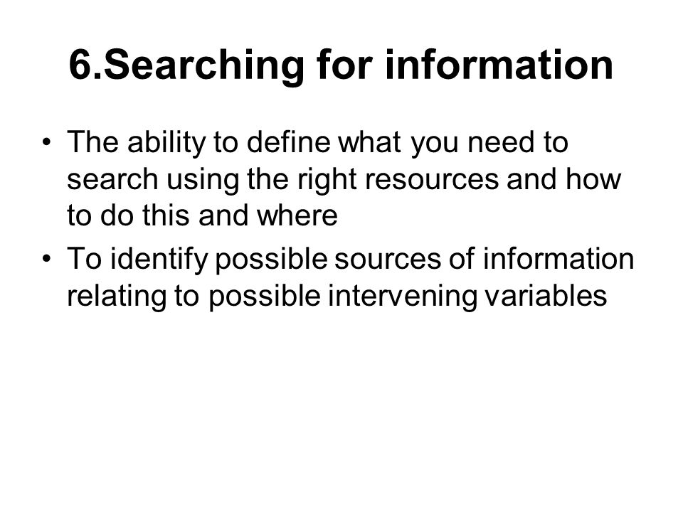6.Searching for information The ability to define what you need to search using the right resources and how to do this and where To identify possible sources of information relating to possible intervening variables