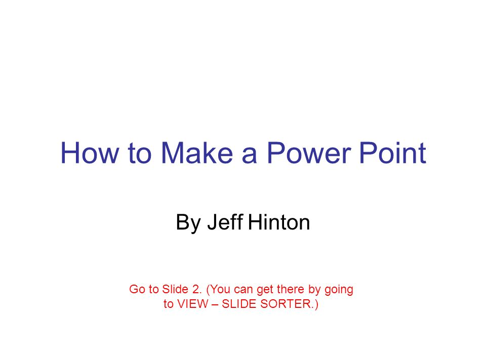 How to Make a Power Point By Jeff Hinton Go to Slide 2.