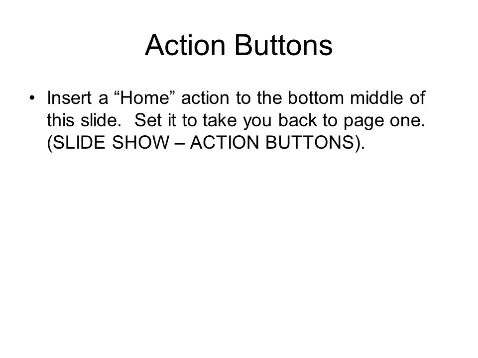Action Buttons Insert a Home action to the bottom middle of this slide.