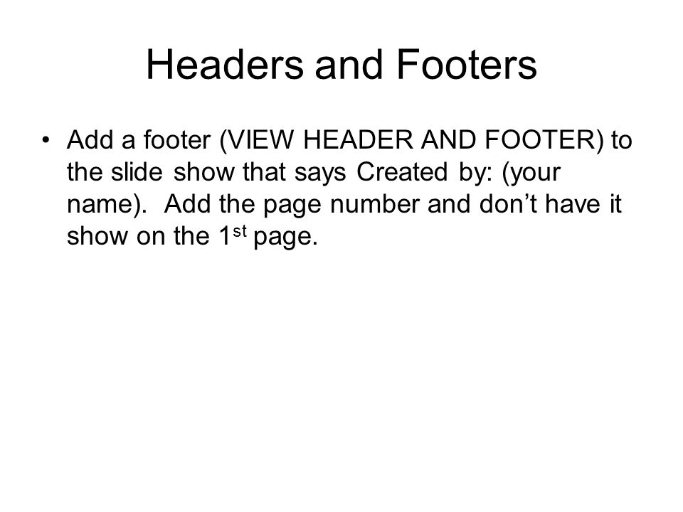 Headers and Footers Add a footer (VIEW HEADER AND FOOTER) to the slide show that says Created by: (your name).