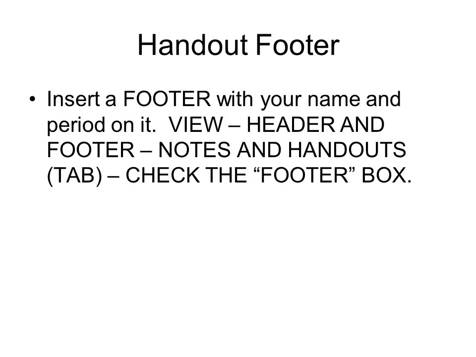Handout Footer Insert a FOOTER with your name and period on it.