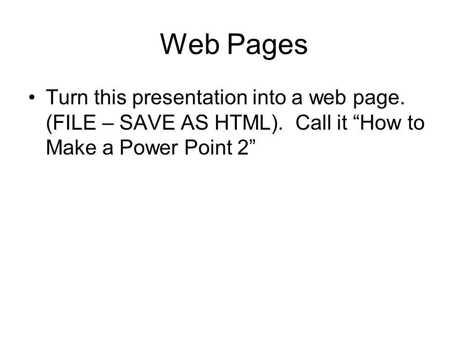 Web Pages Turn this presentation into a web page. (FILE – SAVE AS HTML).