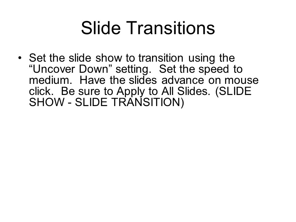 Slide Transitions Set the slide show to transition using the Uncover Down setting.