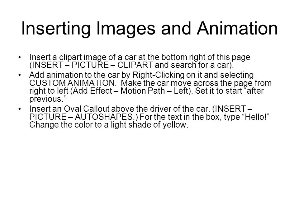 Inserting Images and Animation Insert a clipart image of a car at the bottom right of this page (INSERT – PICTURE – CLIPART and search for a car).