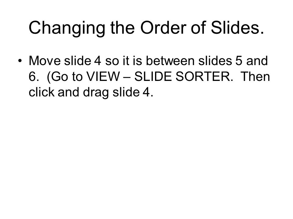Changing the Order of Slides. Move slide 4 so it is between slides 5 and 6.
