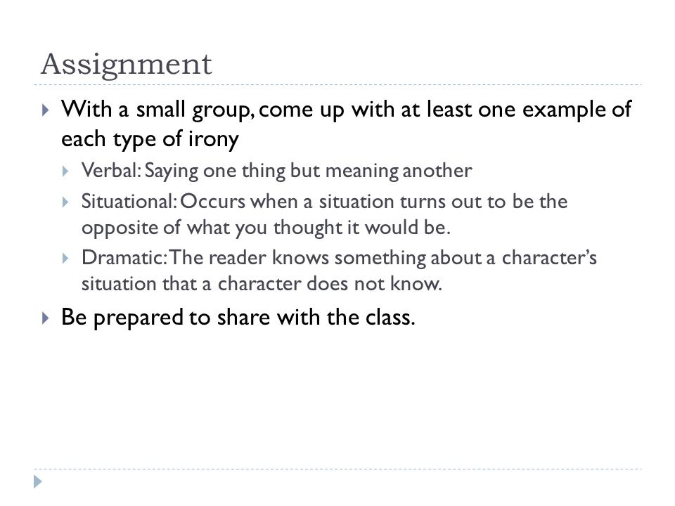 Assignment  With a small group, come up with at least one example of each type of irony  Verbal: Saying one thing but meaning another  Situational: Occurs when a situation turns out to be the opposite of what you thought it would be.