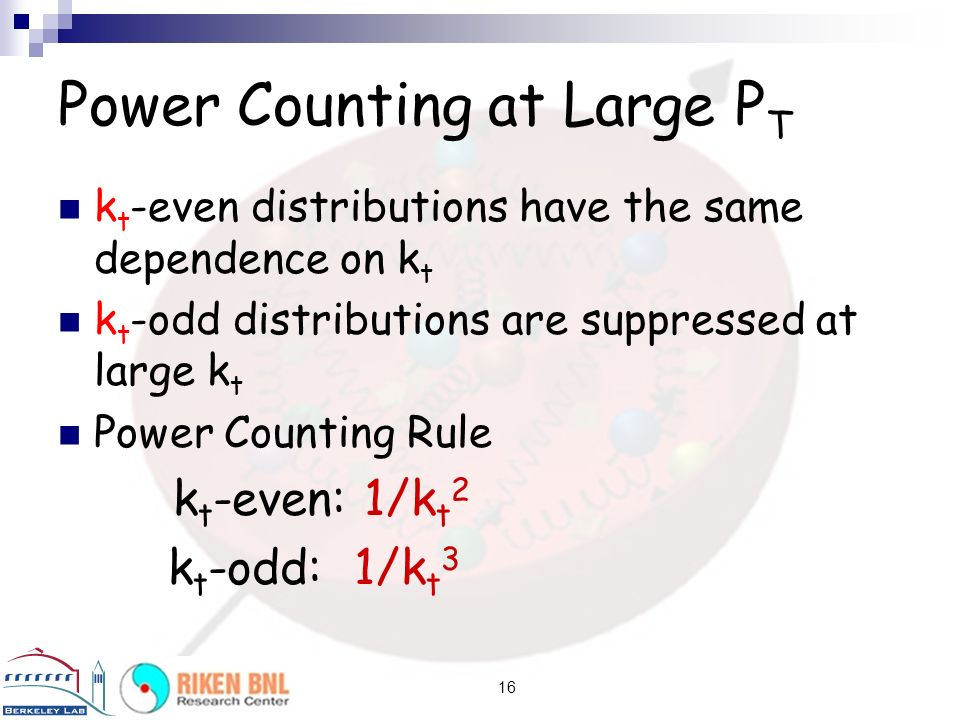 16 Power Counting at Large P T k t -even distributions have the same dependence on k t k t -odd distributions are suppressed at large k t Power Counting Rule k t -even: 1/k t 2 k t -odd: 1/k t 3