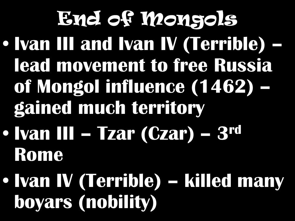 End of Mongols Ivan III and Ivan IV (Terrible) – lead movement to free Russia of Mongol influence (1462) – gained much territory Ivan III – Tzar (Czar) – 3 rd Rome Ivan IV (Terrible) – killed many boyars (nobility)