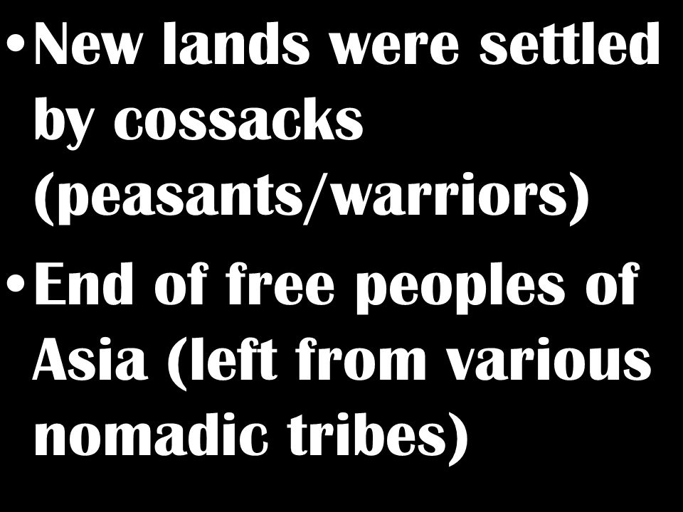 New lands were settled by cossacks (peasants/warriors) End of free peoples of Asia (left from various nomadic tribes)