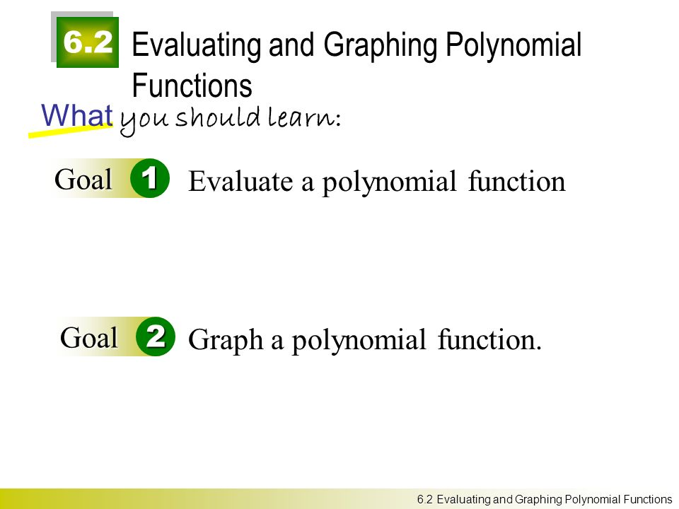 6.2 Evaluating and Graphing Polynomial Functions What you should learn: Goal1 Goal2 Evaluate a polynomial function Graph a polynomial function.