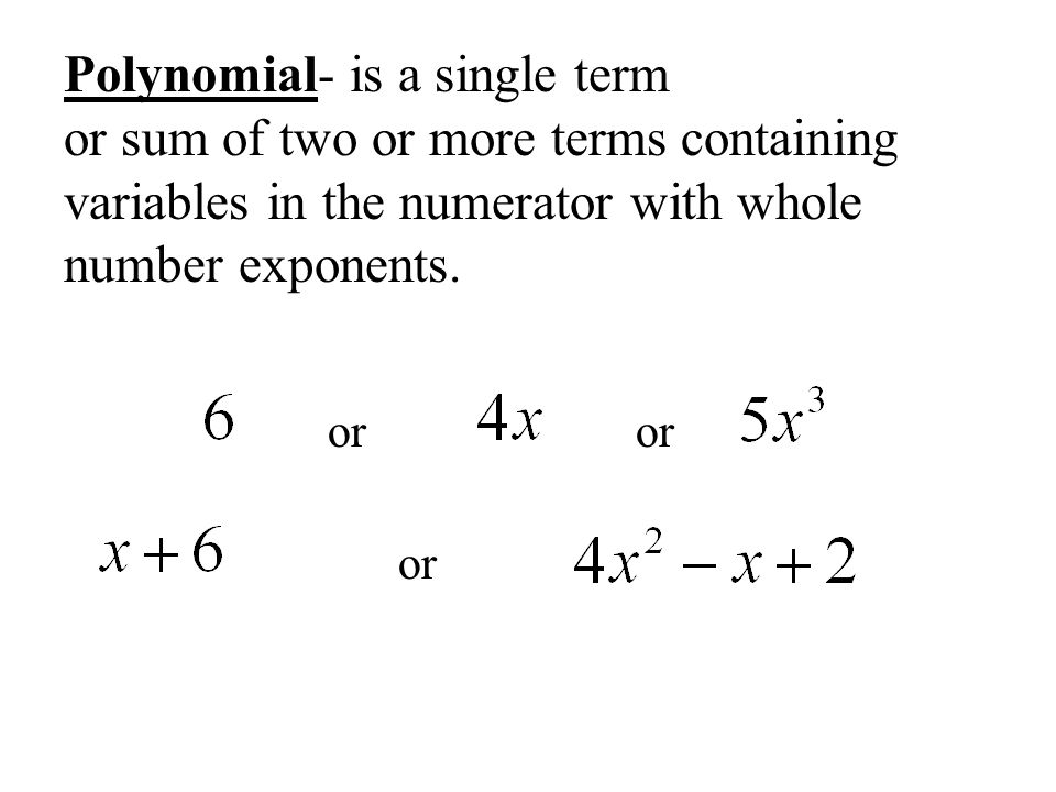Polynomial- is a single term or sum of two or more terms containing variables in the numerator with whole number exponents.