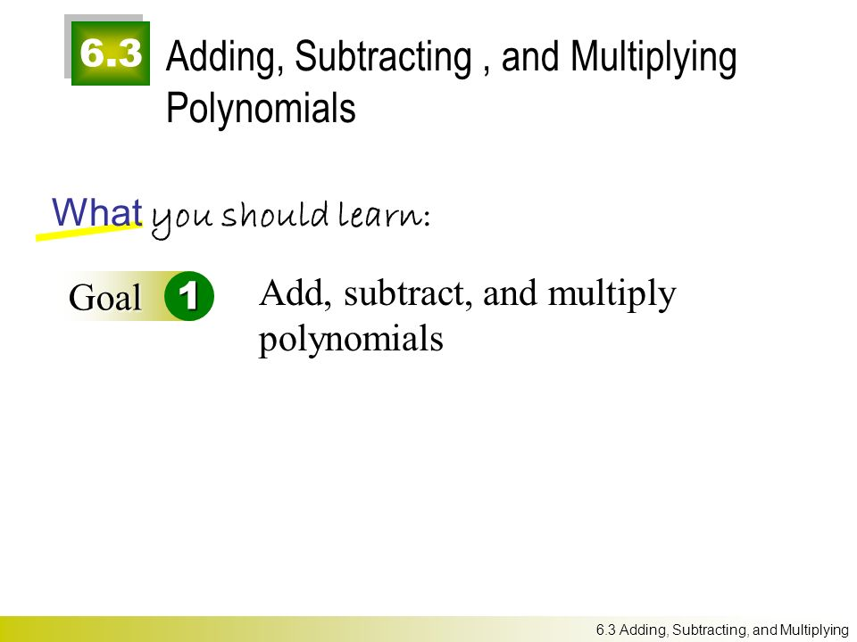 6.3 Adding, Subtracting, and Multiplying Polynomials What you should learn: Goal1 Add, subtract, and multiply polynomials 6.3 Adding, Subtracting, and Multiplying