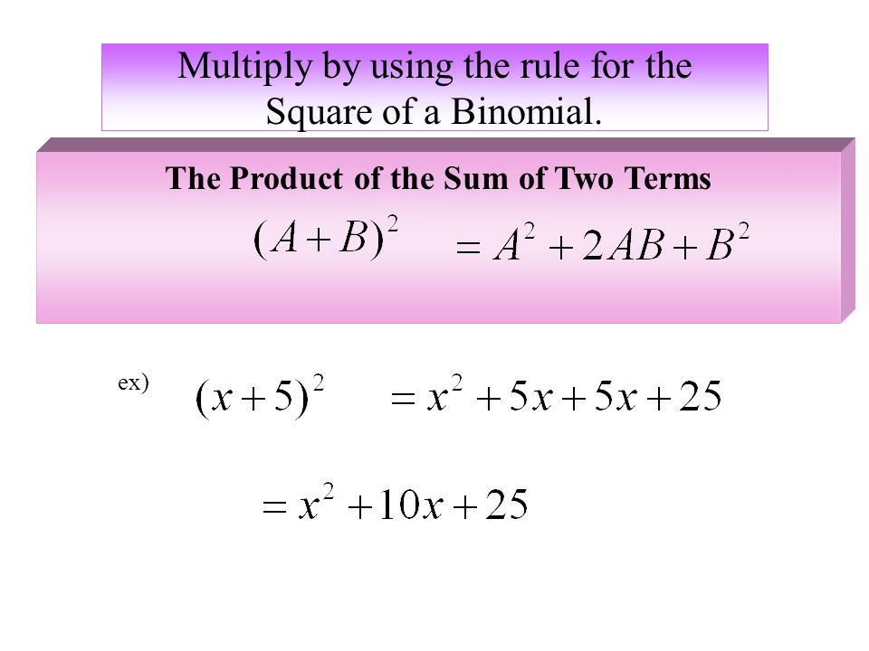 Multiply by using the rule for the Square of a Binomial. ex) The Product of the Sum of Two Terms