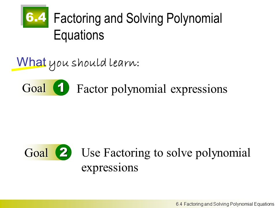 6.4 Factoring and Solving Polynomial Equations What you should learn: Goal1 Goal2 Factor polynomial expressions 6.4 Factoring and Solving Polynomial Equations Use Factoring to solve polynomial expressions