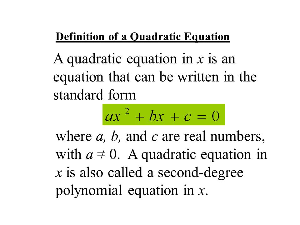 Definition of a Quadratic Equation A quadratic equation in x is an equation that can be written in the standard form where a, b, and c are real numbers, with a = 0.