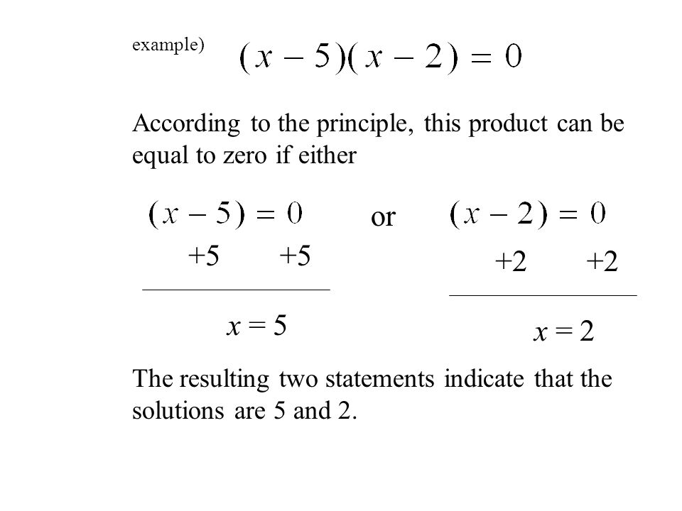 example) According to the principle, this product can be equal to zero if either or +5 x = 5 +2 x = 2 The resulting two statements indicate that the solutions are 5 and 2.
