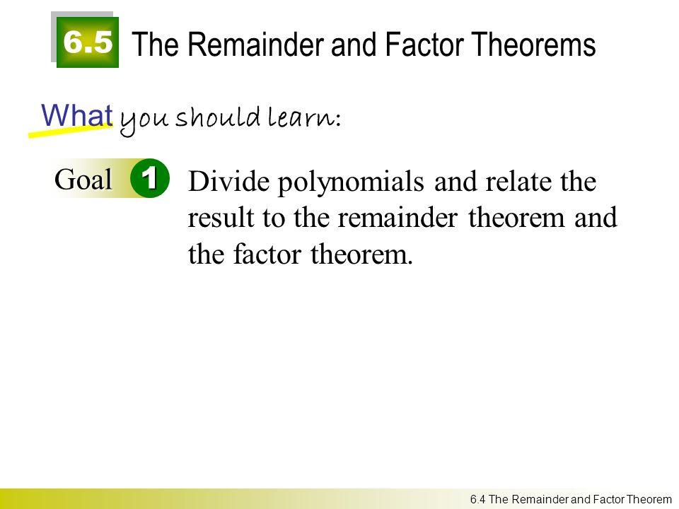 6.5 The Remainder and Factor Theorems What you should learn: Goal1 Divide polynomials and relate the result to the remainder theorem and the factor theorem.