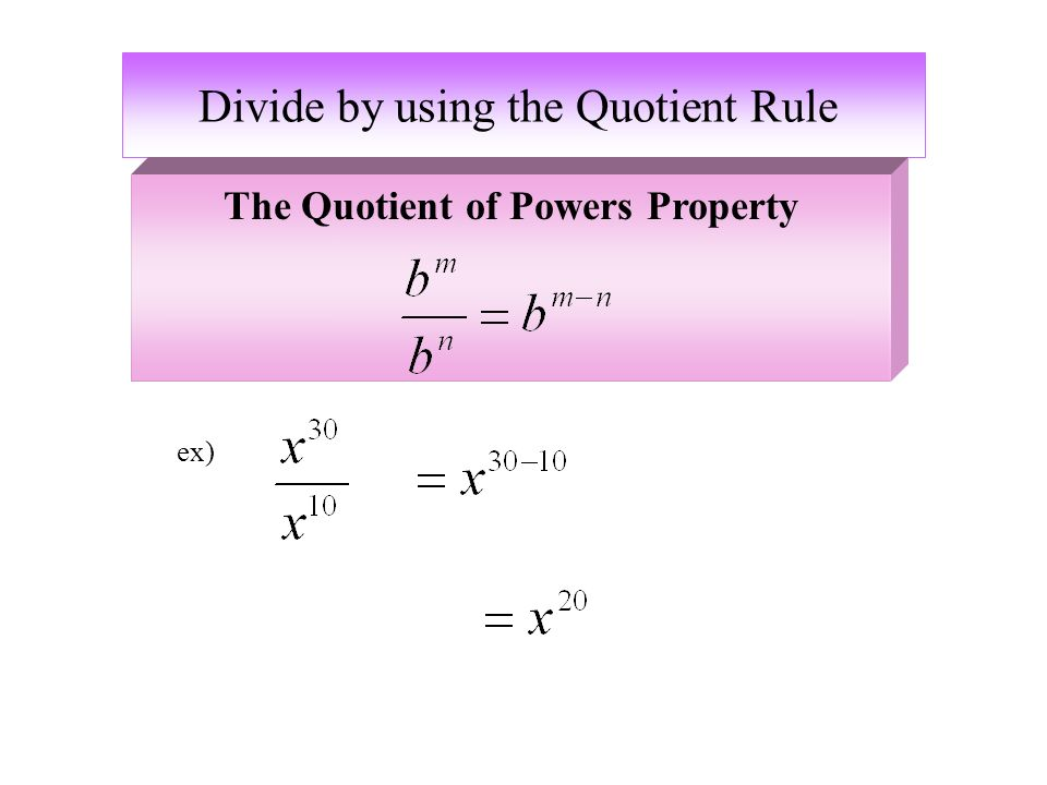 Divide by using the Quotient Rule ex) The Quotient of Powers Property
