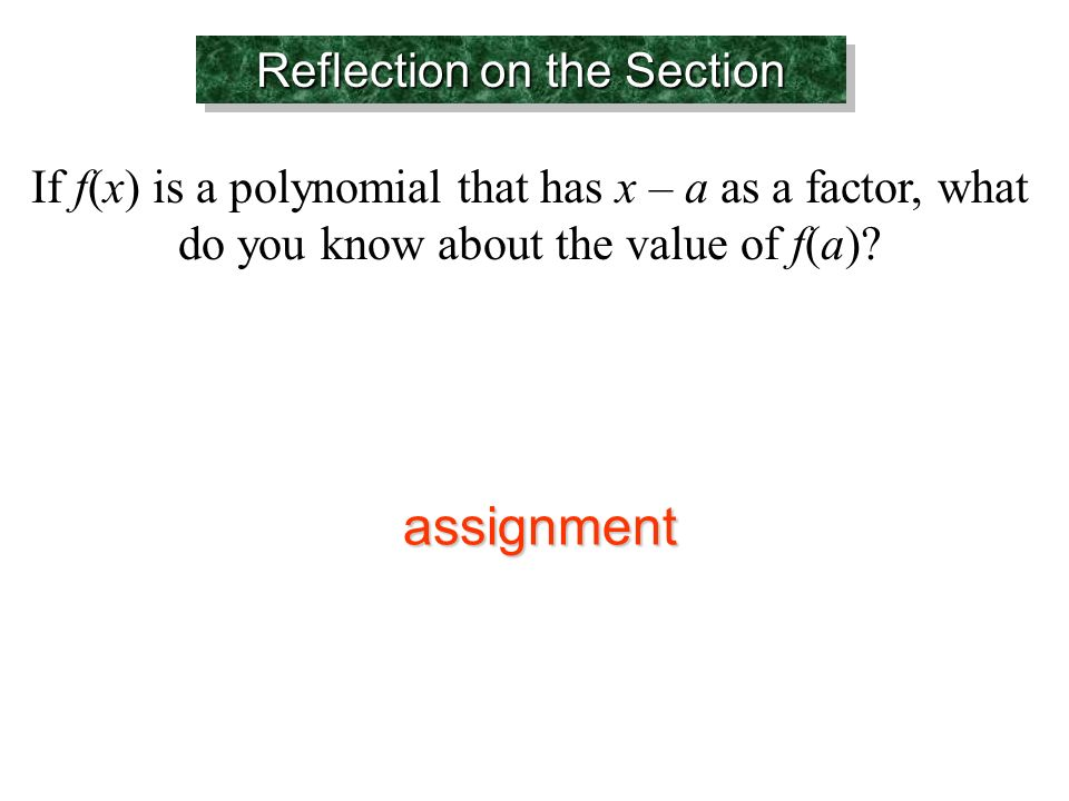 Reflection on the Section If f(x) is a polynomial that has x – a as a factor, what do you know about the value of f(a).
