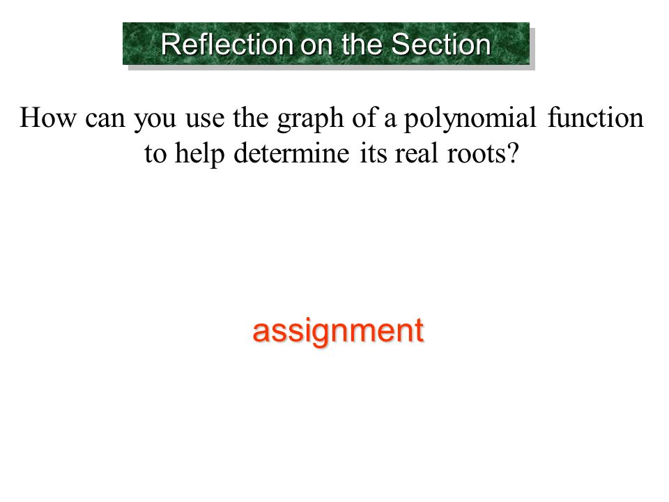 Reflection on the Section How can you use the graph of a polynomial function to help determine its real roots.