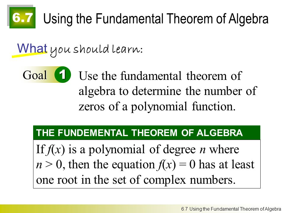 6.7 Using the Fundamental Theorem of Algebra What you should learn: Goal1 Use the fundamental theorem of algebra to determine the number of zeros of a polynomial function.
