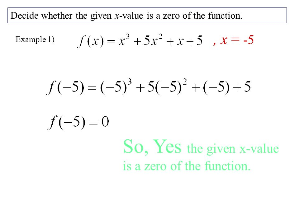 Example 1) Decide whether the given x-value is a zero of the function., x = -5 So, Yes the given x-value is a zero of the function.