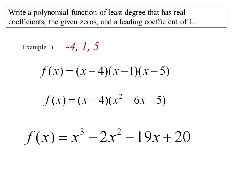 Example 1) Write a polynomial function of least degree that has real coefficients, the given zeros, and a leading coefficient of 1.